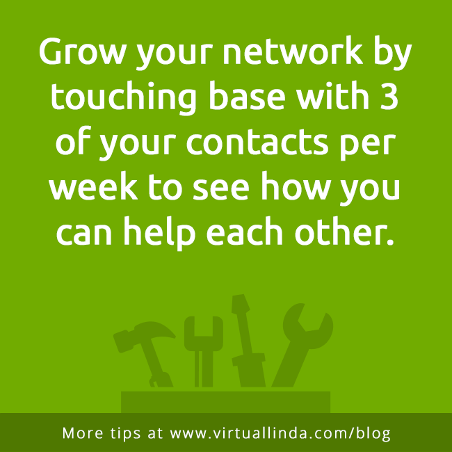 Grow your network by touching base with 3of your contacts per week to see how youcan help each other.