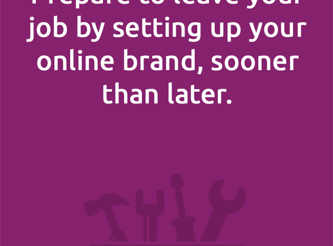 Prepare to leave your job by setting up your online brand, sooner than later.