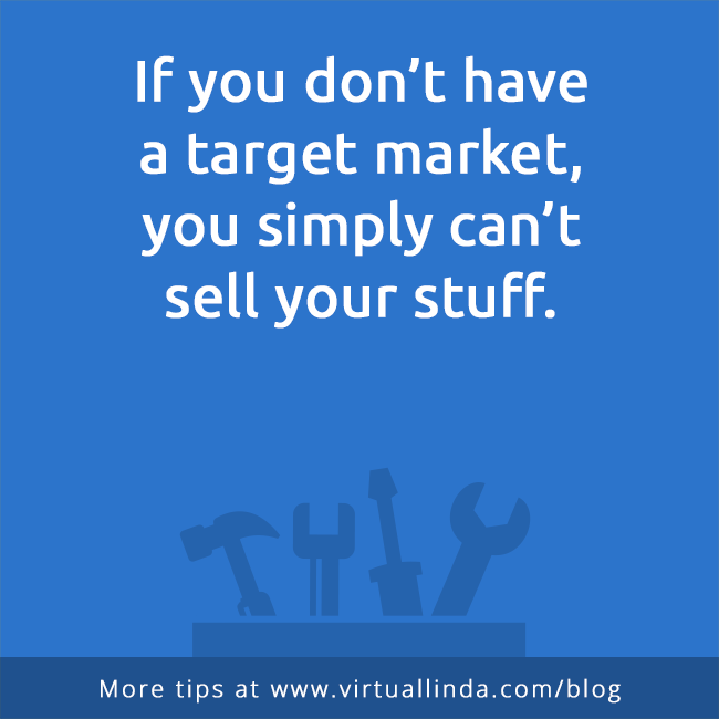 If you don't havea target market,you simply can'tsell your stuff.